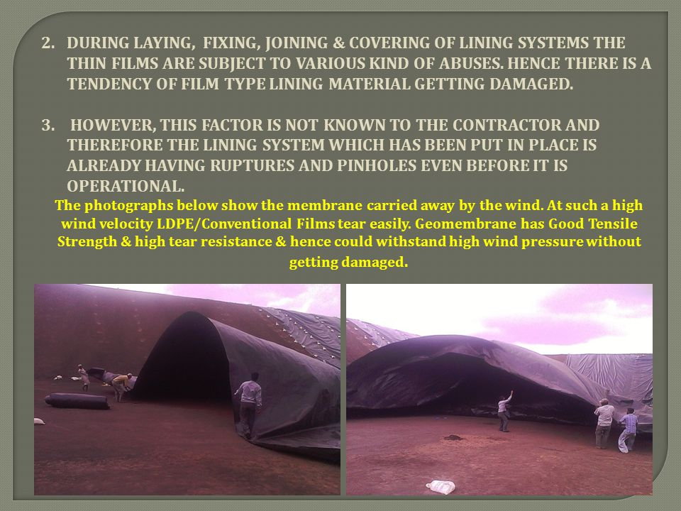 DURING LAYING, FIXING, JOINING & COVERING OF LINING SYSTEMS THE THIN FILMS ARE SUBJECT TO VARIOUS KIND OF ABUSES. HENCE THERE IS A TENDENCY OF FILM TYPE LINING MATERIAL GETTING DAMAGED.