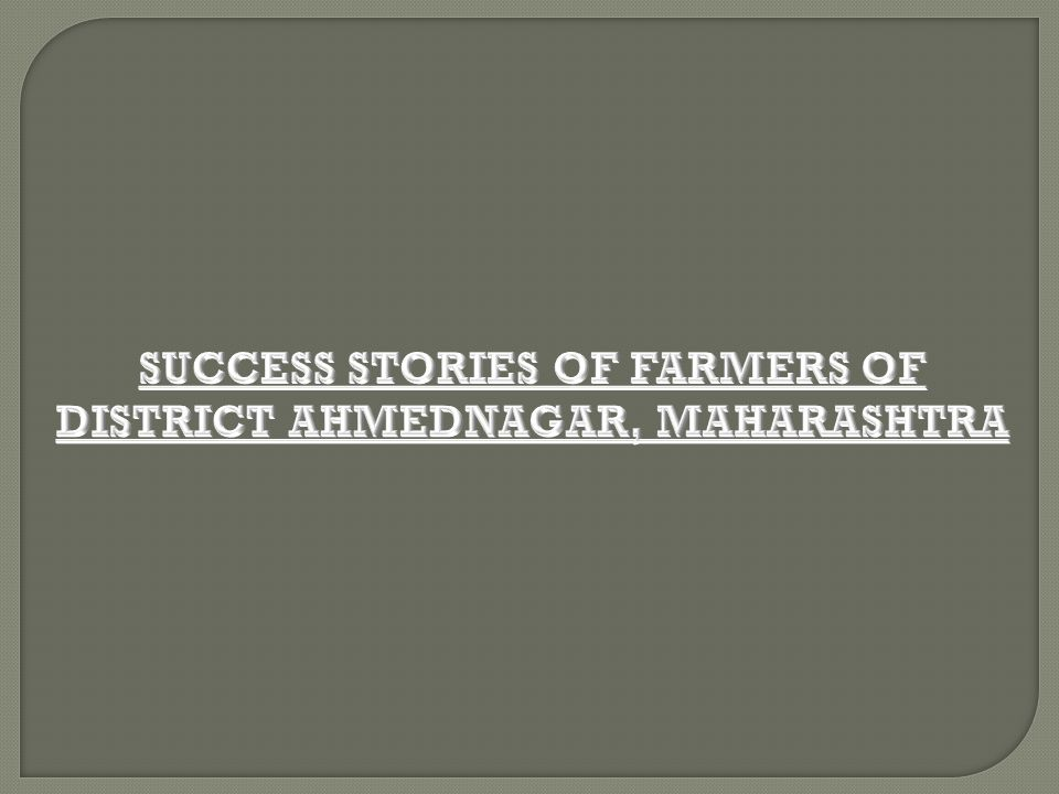 SUCCESS STORIES OF FARMERS OF DISTRICT AHMEDNAGAR, MAHARASHTRA