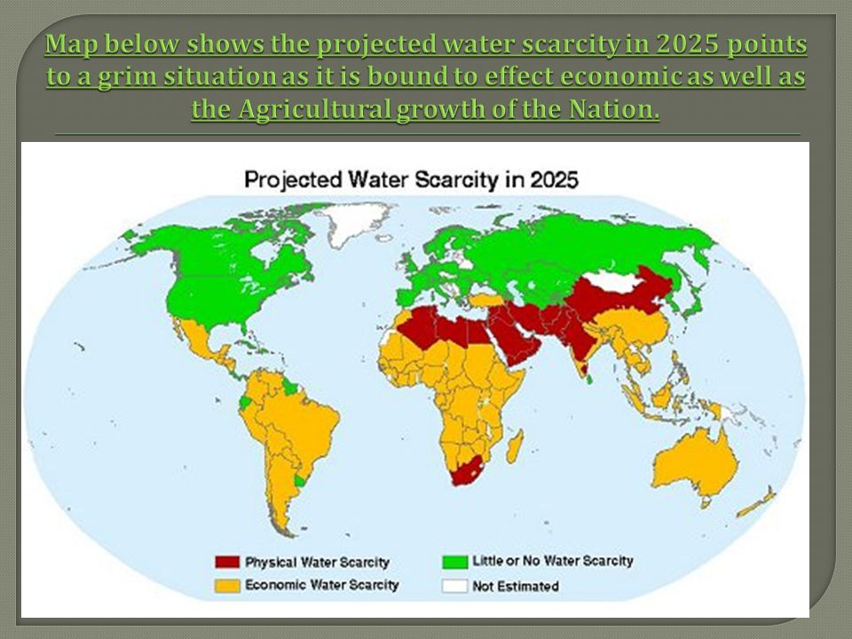 Map below shows the projected water scarcity in 2025 points to a grim situation as it is bound to effect economic as well as the Agricultural growth of the Nation.
