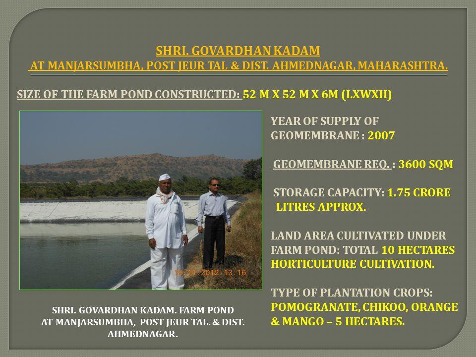 SHRI. GOVARDHAN KADAM AT MANJARSUMBHA, POST JEUR TAL & DIST. AHMEDNAGAR, MAHARASHTRA. SIZE OF THE FARM POND CONSTRUCTED: 52 M X 52 M X 6M (LXWXH)