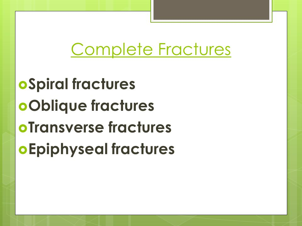 Complete Fractures Spiral fractures Oblique fractures