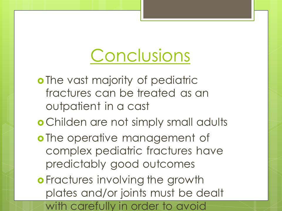 Conclusions The vast majority of pediatric fractures can be treated as an outpatient in a cast. Childen are not simply small adults.