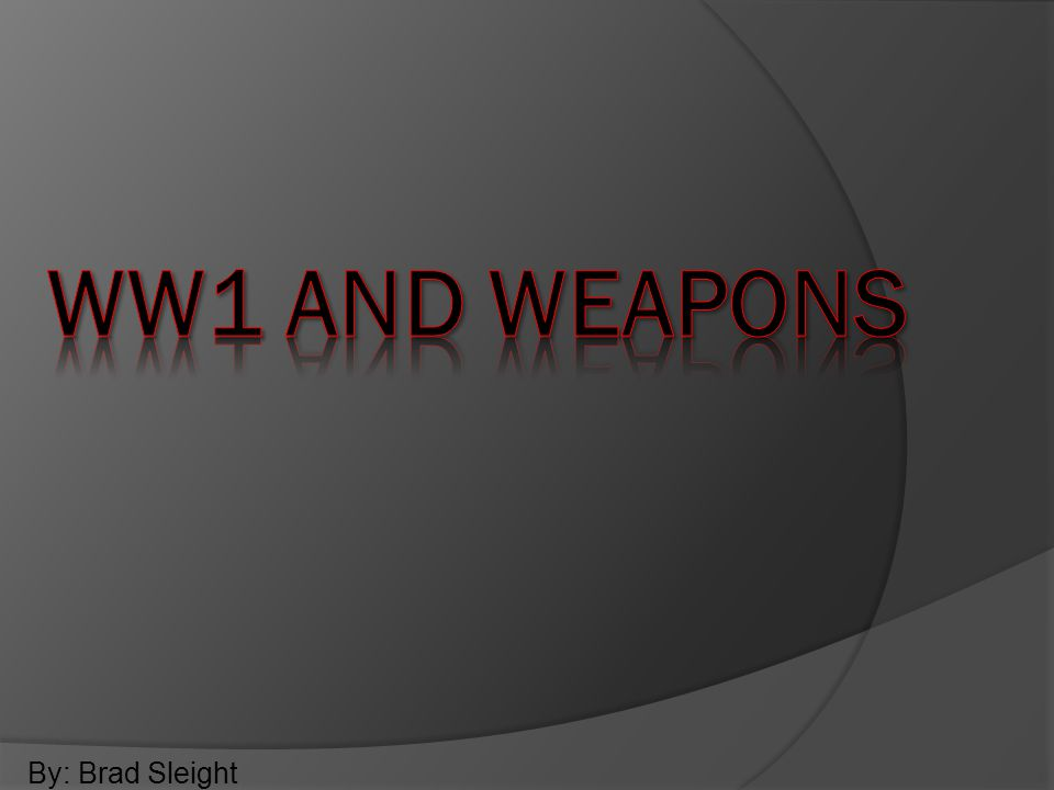 WW1 and weapons By: Brad Sleight