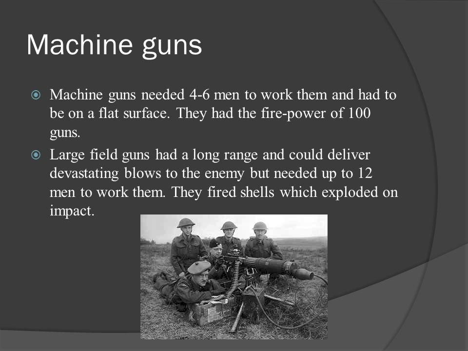 Machine guns Machine guns needed 4-6 men to work them and had to be on a flat surface. They had the fire-power of 100 guns.