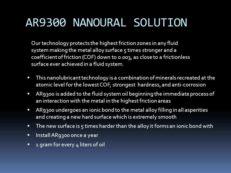 Our technology protects the highest friction zones in any fluid system making the metal alloy surface 5 times stronger and a coefficient of friction (COF) down to 0.003, as close to a frictionless surface ever achieved in a fluid system.