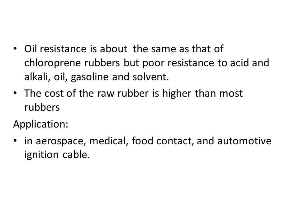 Oil resistance is about the same as that of chloroprene rubbers but poor resistance to acid and alkali, oil, gasoline and solvent.