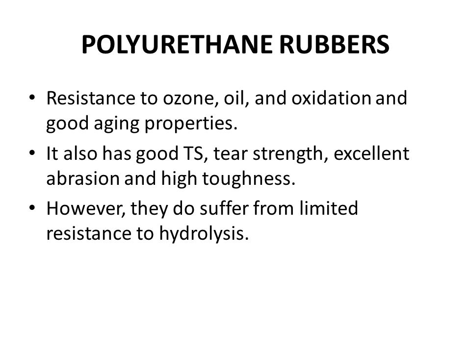 POLYURETHANE RUBBERS Resistance to ozone, oil, and oxidation and good aging properties.