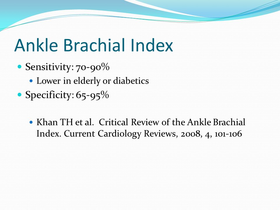 Ankle Brachial Index Sensitivity: 70-90% Specificity: 65-95%