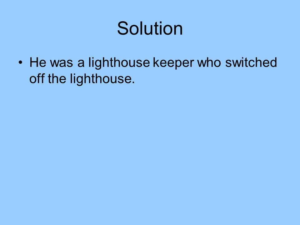 Solution He was a lighthouse keeper who switched off the lighthouse.