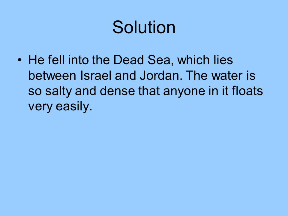 Solution He fell into the Dead Sea, which lies between Israel and Jordan.