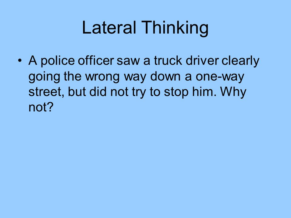 Lateral Thinking A police officer saw a truck driver clearly going the wrong way down a one-way street, but did not try to stop him.