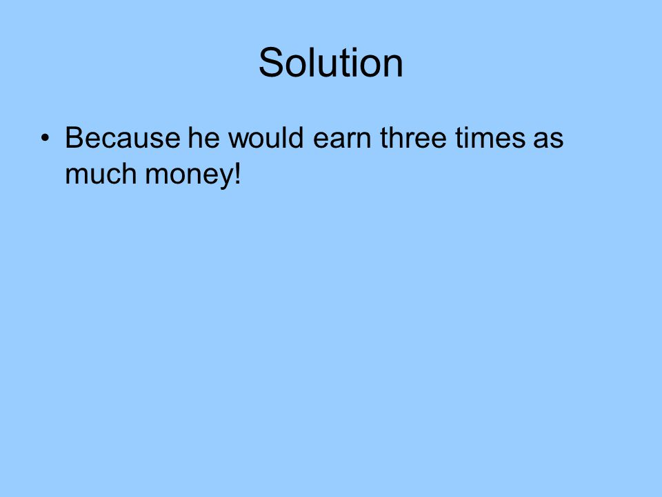 Solution Because he would earn three times as much money!
