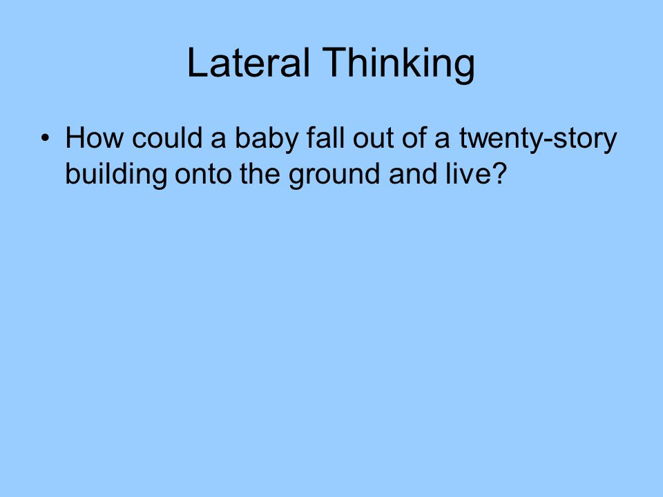 Lateral Thinking How could a baby fall out of a twenty-story building onto the ground and live