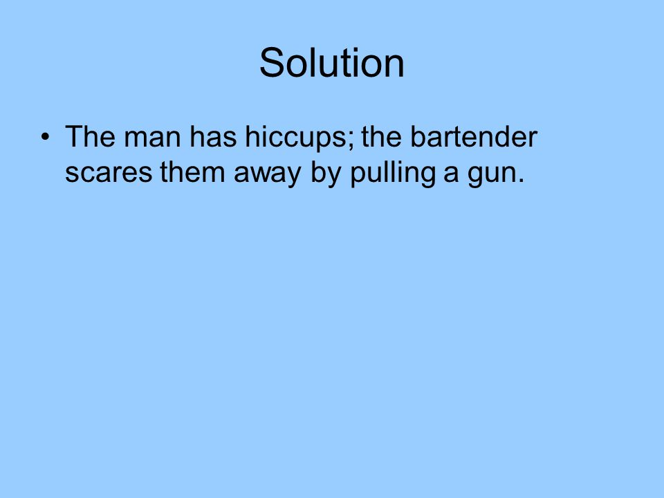 Solution The man has hiccups; the bartender scares them away by pulling a gun.