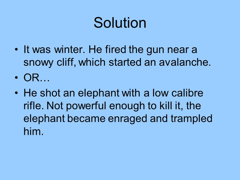 Solution It was winter. He fired the gun near a snowy cliff, which started an avalanche. OR…
