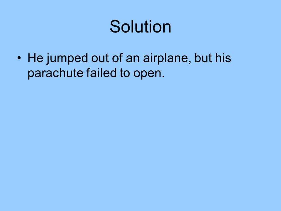 Solution He jumped out of an airplane, but his parachute failed to open.