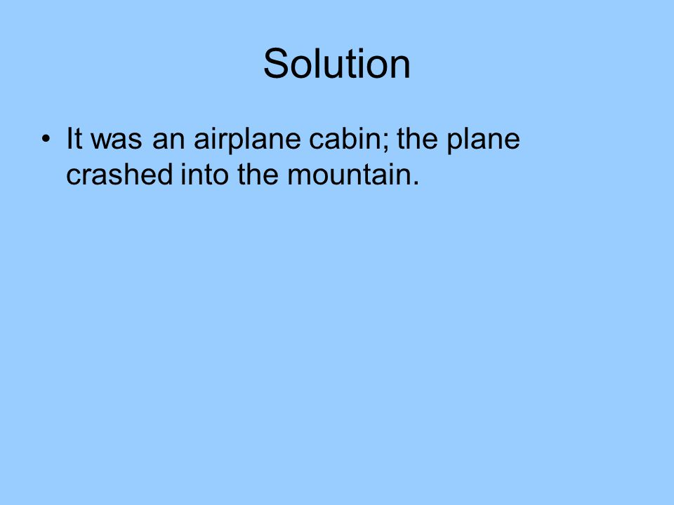 Solution It was an airplane cabin; the plane crashed into the mountain.