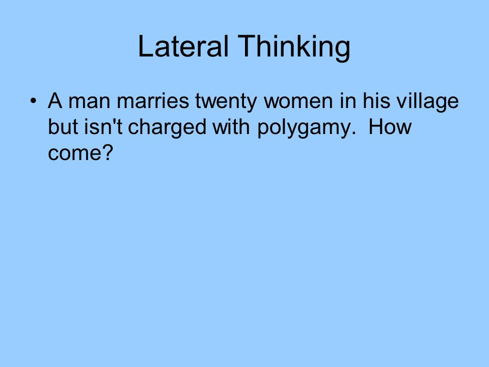 Lateral Thinking A man marries twenty women in his village but isn t charged with polygamy.