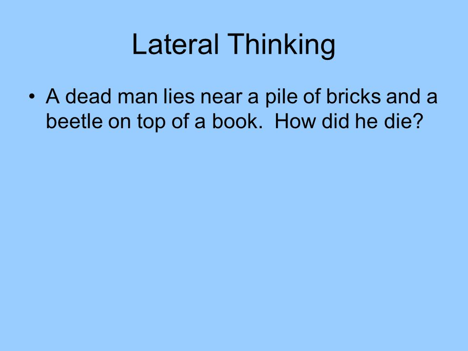 Lateral Thinking A dead man lies near a pile of bricks and a beetle on top of a book.