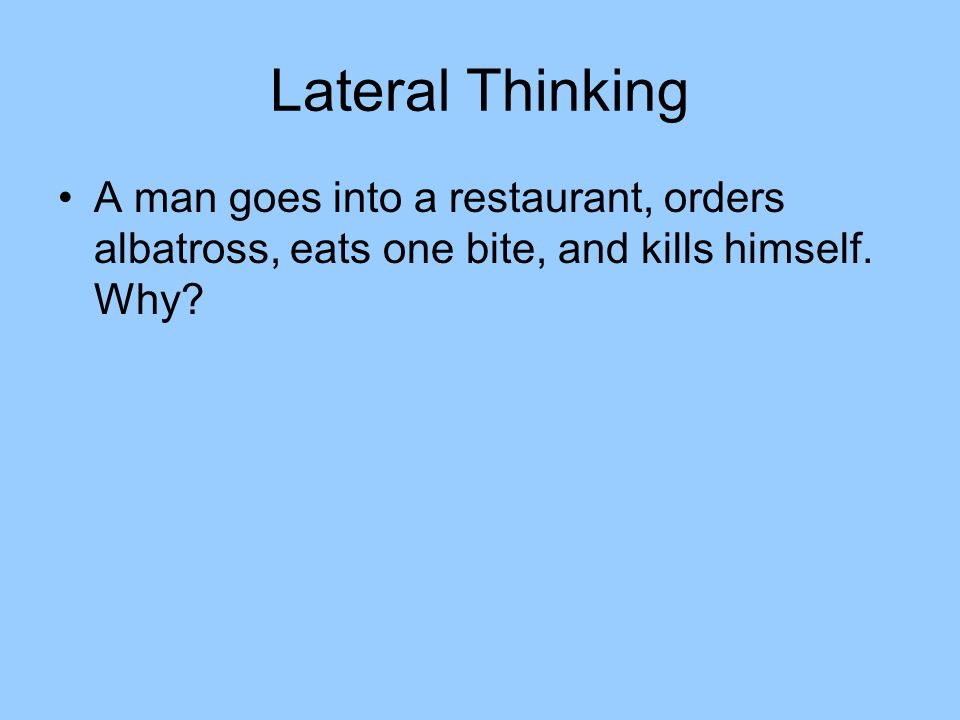 Lateral Thinking A man goes into a restaurant, orders albatross, eats one bite, and kills himself.