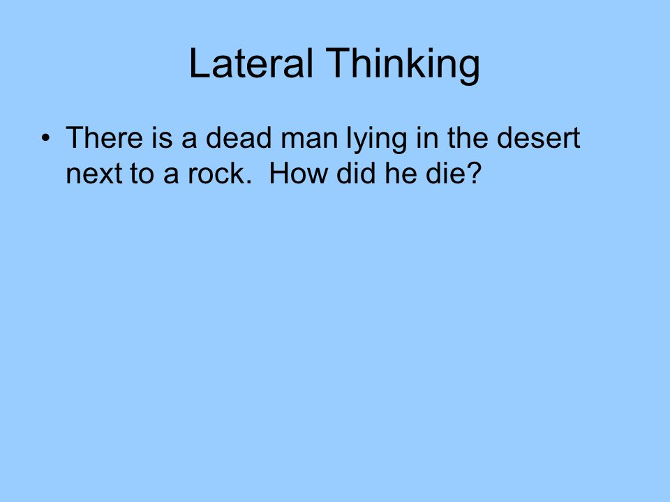 Lateral Thinking There is a dead man lying in the desert next to a rock. How did he die