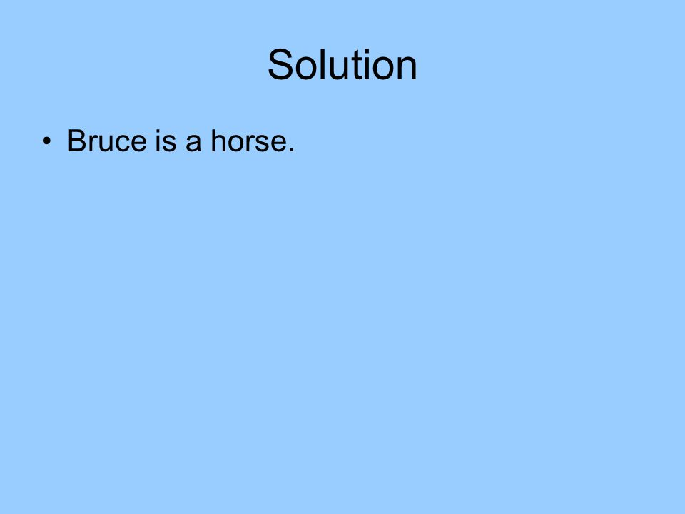 Solution Bruce is a horse.