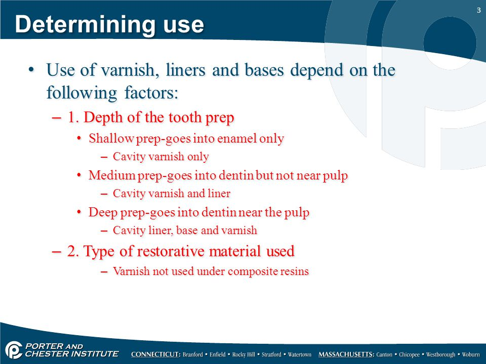 Determining use Use of varnish, liners and bases depend on the following factors: 1. Depth of the tooth prep.