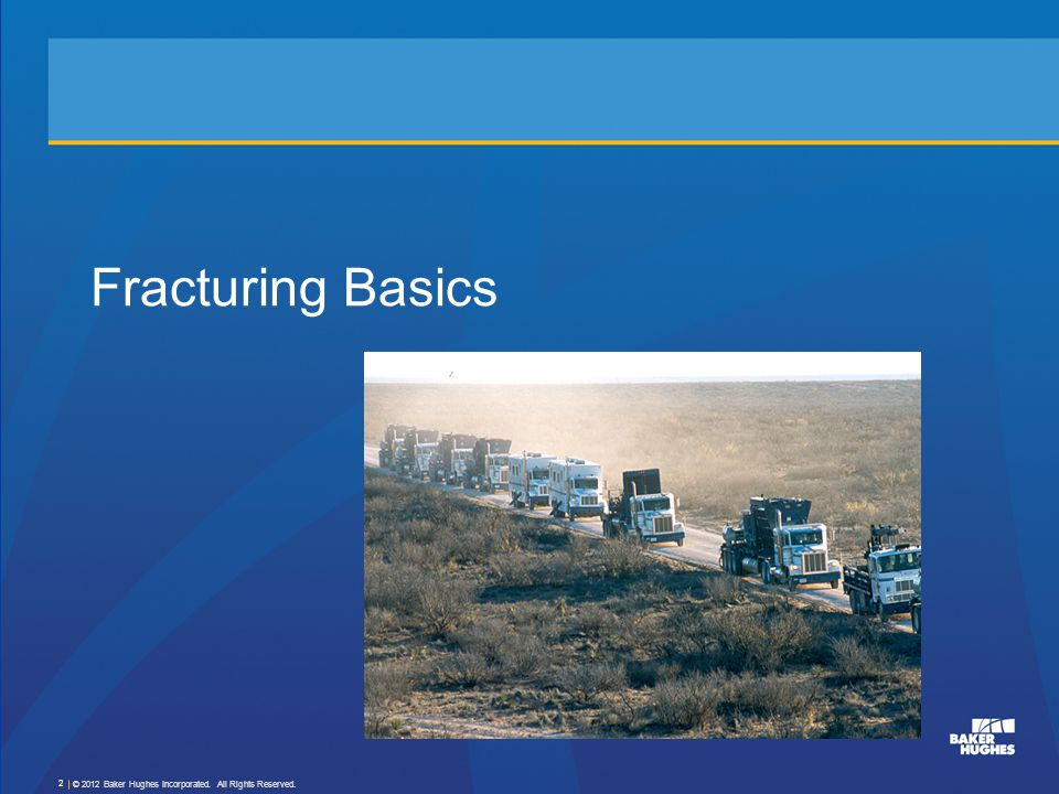 Fracturing Basics © 2012 Baker Hughes Incorporated. All Rights Reserved.