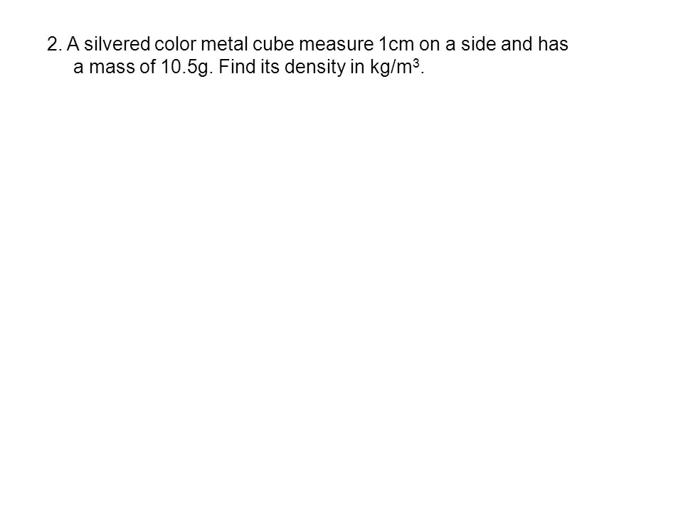 2. A silvered color metal cube measure 1cm on a side and has
