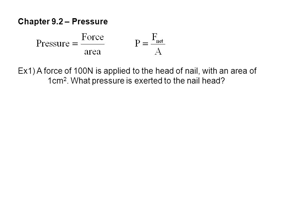 Chapter 9.2 – Pressure Ex1) A force of 100N is applied to the head of nail, with an area of.