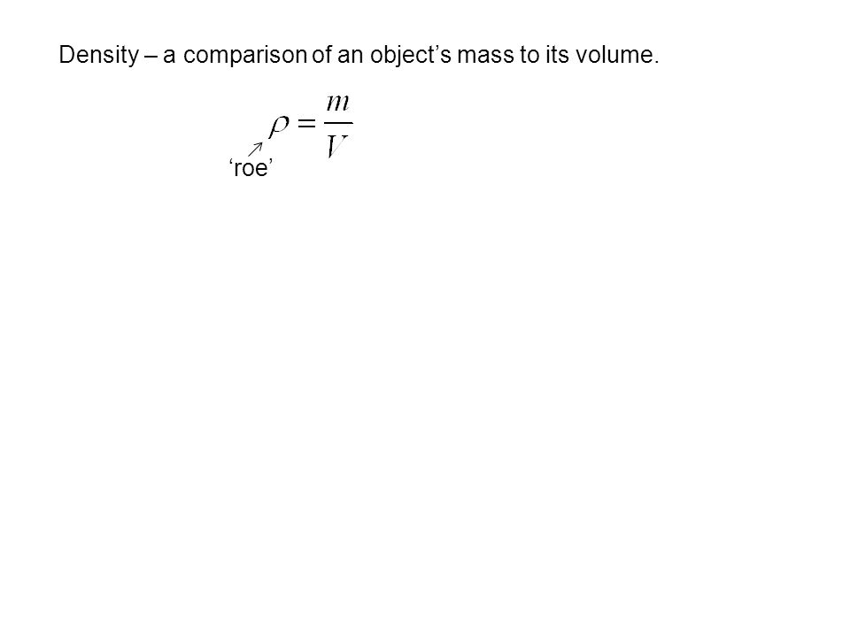 Density – a comparison of an object's mass to its volume.