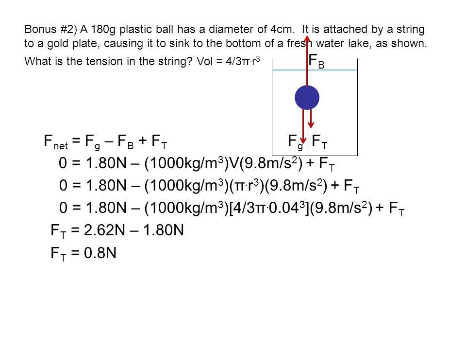 0 = 1.80N – (1000kg/m3)(π.r3)(9.8m/s2) + FT