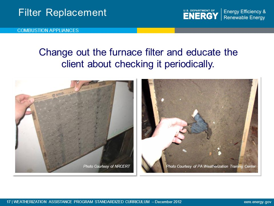 Filter Replacement Combustion appliances. Change out the furnace filter and educate the client about checking it periodically.