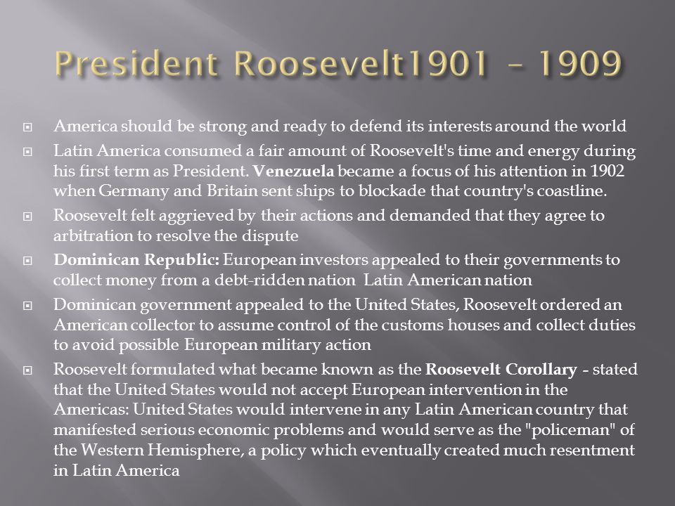 President Roosevelt1901 – 1909 America should be strong and ready to defend its interests around the world.