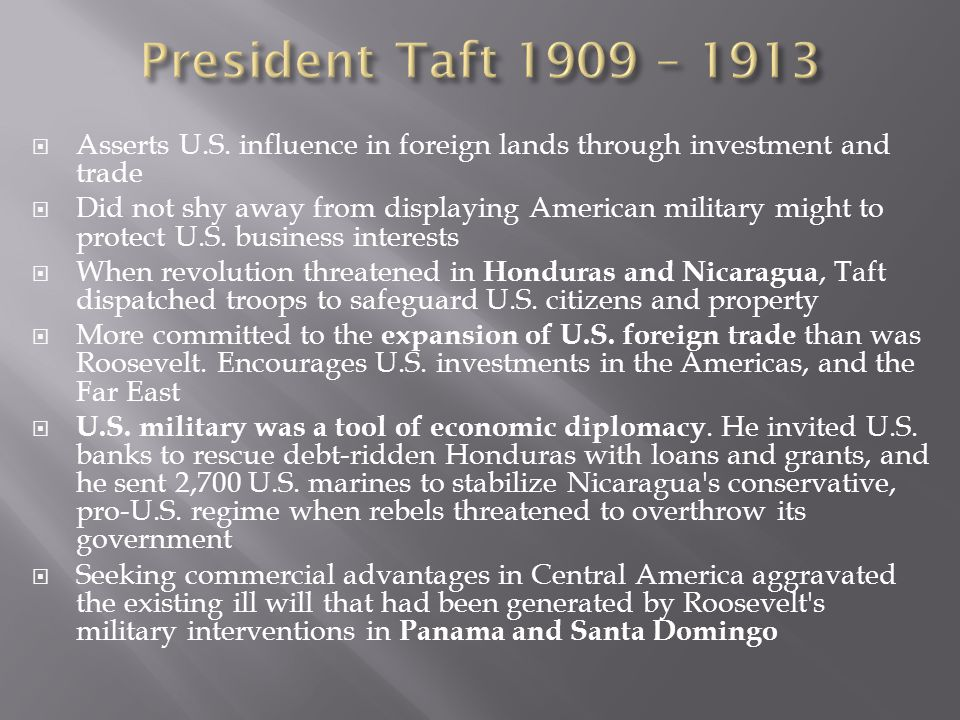 President Taft 1909 – 1913 Asserts U.S. influence in foreign lands through investment and trade.