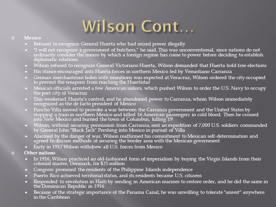 Wilson Cont… Mexico. Refused to recognize General Huerta who had seized power illegally.