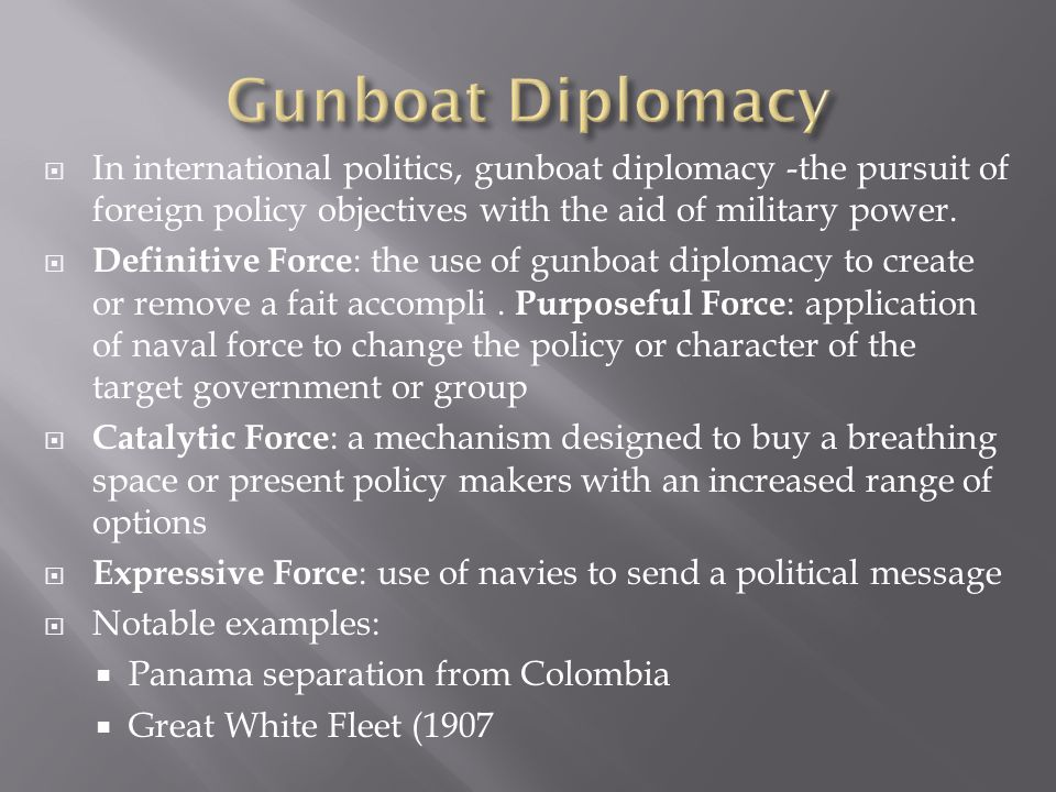 Gunboat Diplomacy In international politics, gunboat diplomacy -the pursuit of foreign policy objectives with the aid of military power.
