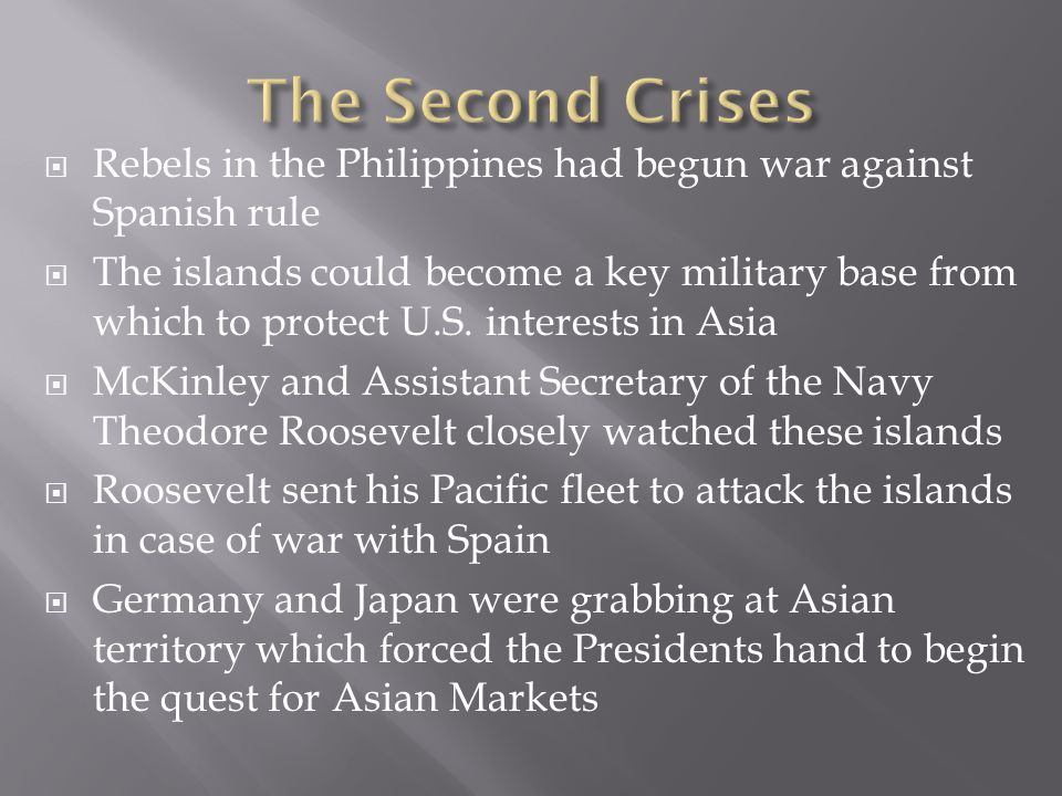 The Second Crises Rebels in the Philippines had begun war against Spanish rule.