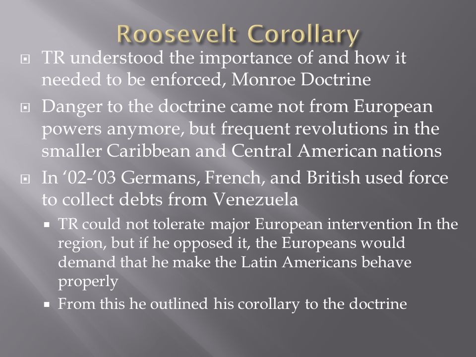 Roosevelt Corollary TR understood the importance of and how it needed to be enforced, Monroe Doctrine.