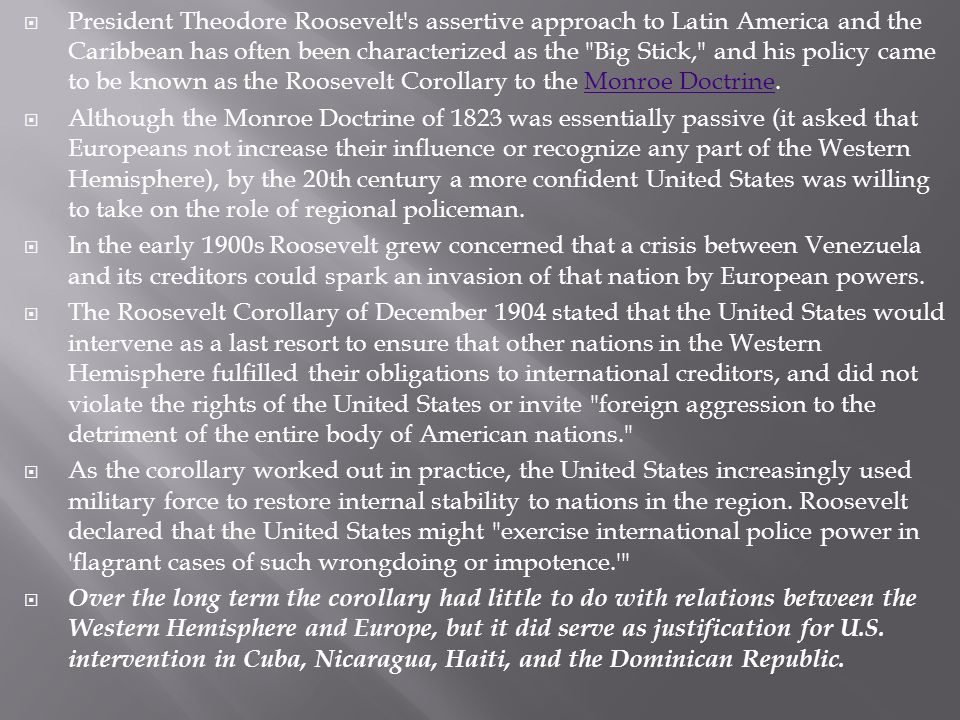 President Theodore Roosevelt s assertive approach to Latin America and the Caribbean has often been characterized as the Big Stick, and his policy came to be known as the Roosevelt Corollary to the Monroe Doctrine.