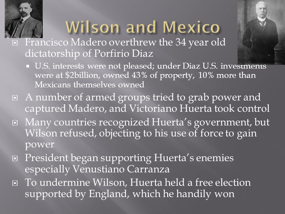 Wilson and Mexico Francisco Madero overthrew the 34 year old dictatorship of Porfirio Diaz.