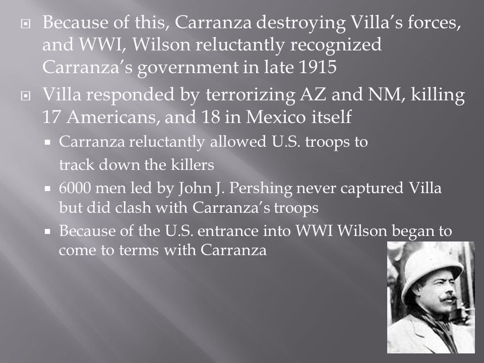 Because of this, Carranza destroying Villa's forces, and WWI, Wilson reluctantly recognized Carranza's government in late 1915