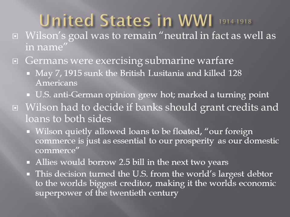 United States in WWI 1914-1918 Wilson's goal was to remain neutral in fact as well as in name Germans were exercising submarine warfare.