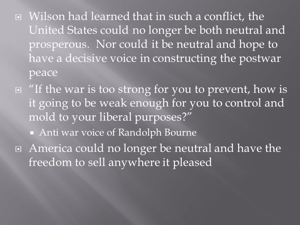 Wilson had learned that in such a conflict, the United States could no longer be both neutral and prosperous. Nor could it be neutral and hope to have a decisive voice in constructing the postwar peace