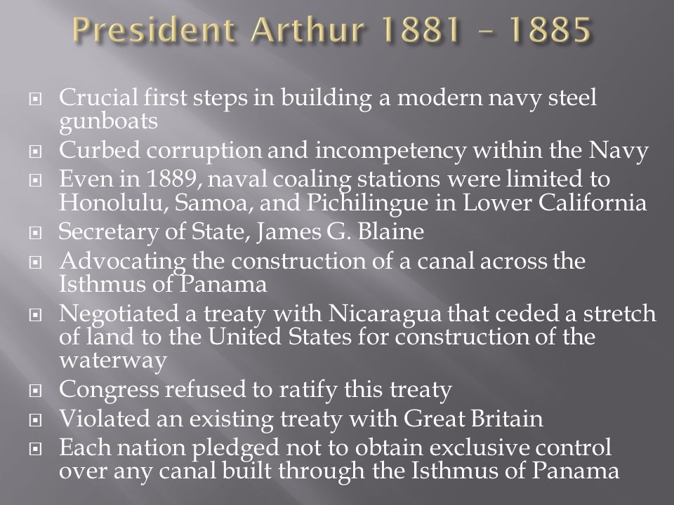 President Arthur 1881 – 1885 Crucial first steps in building a modern navy steel gunboats. Curbed corruption and incompetency within the Navy.