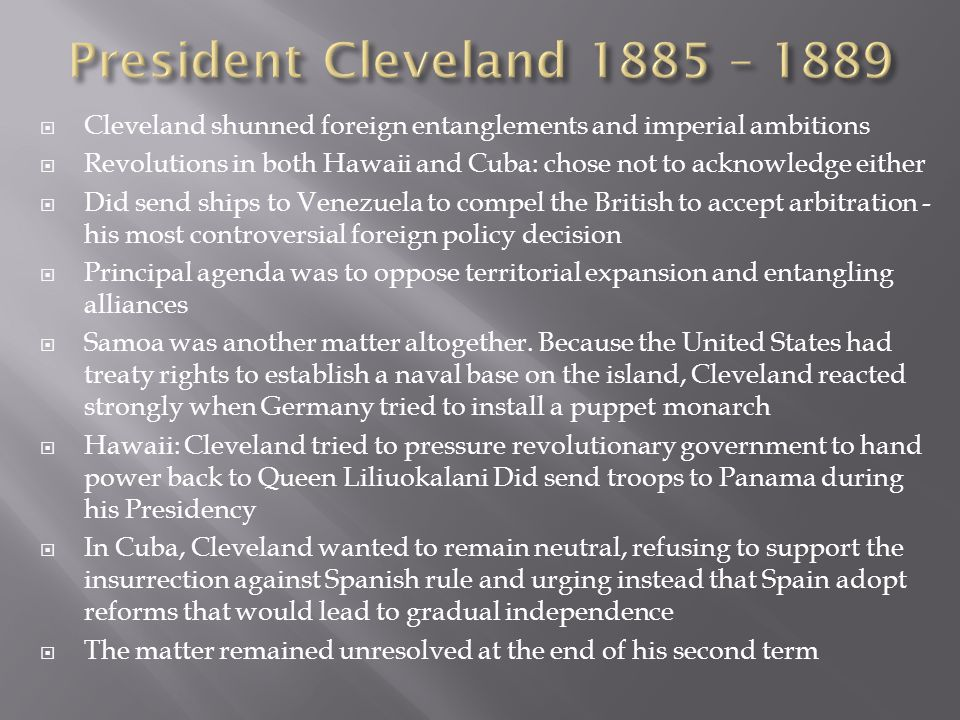 President Cleveland 1885 – 1889 Cleveland shunned foreign entanglements and imperial ambitions.