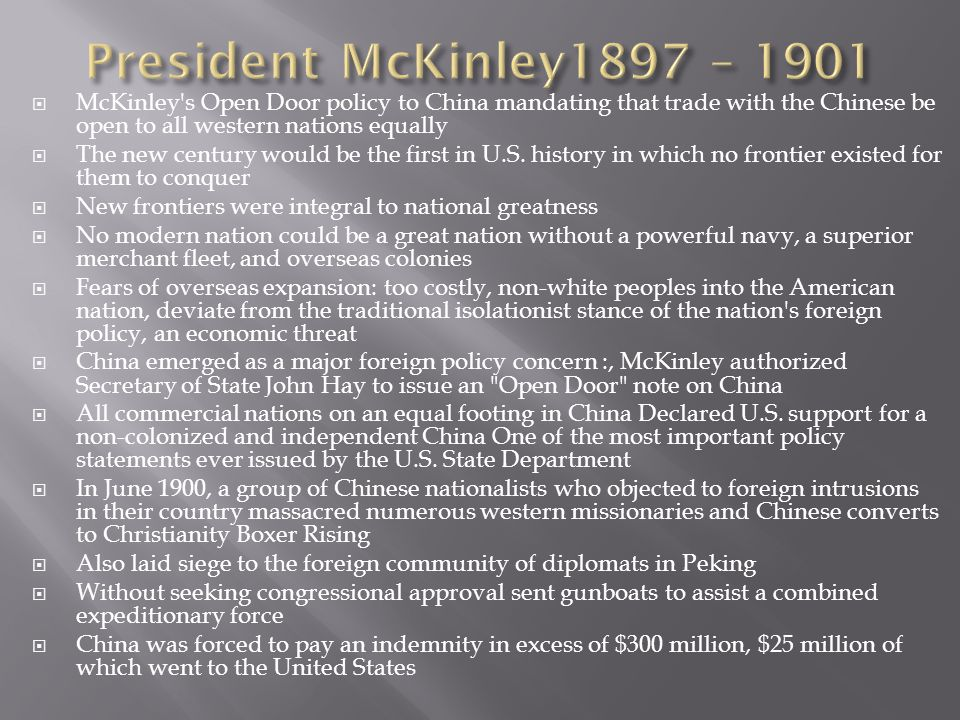 President McKinley1897 – 1901 McKinley s Open Door policy to China mandating that trade with the Chinese be open to all western nations equally.