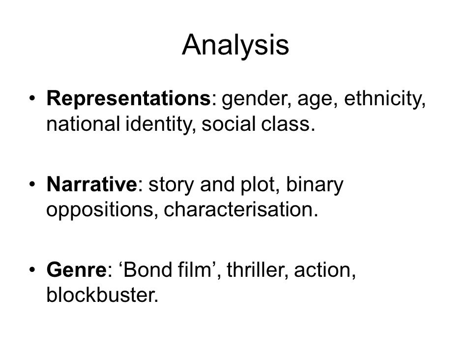 Analysis Representations: gender, age, ethnicity, national identity, social class. Narrative: story and plot, binary oppositions, characterisation.