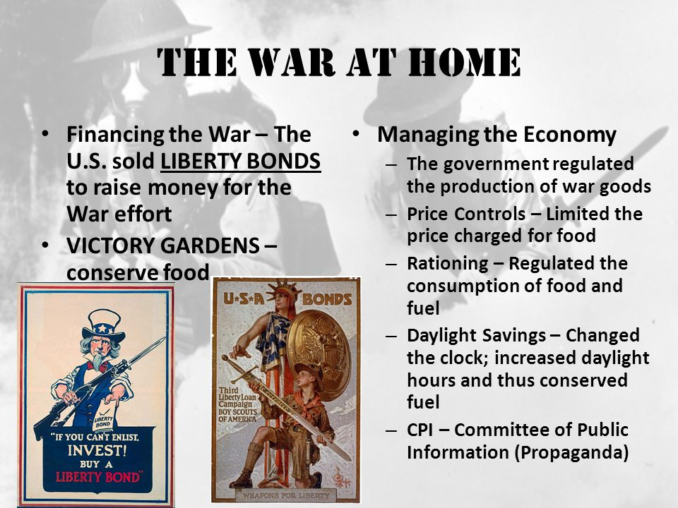 The War at Home Financing the War – The U.S. sold Liberty Bonds to raise money for the War effort. VICTORY GARDENS – conserve food.