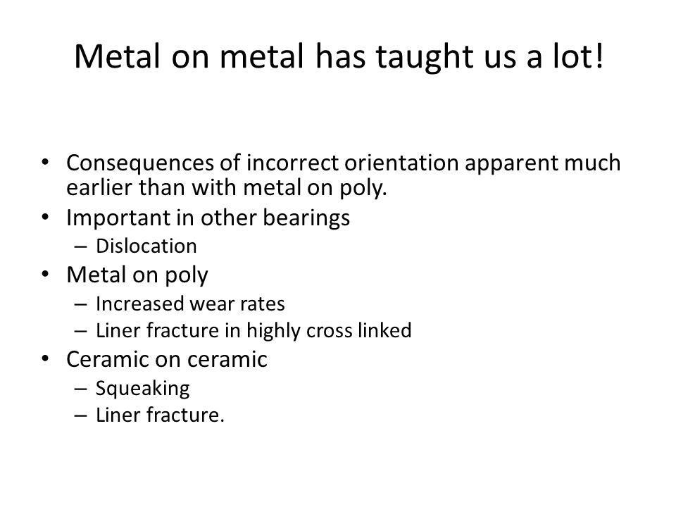 Metal on metal has taught us a lot!